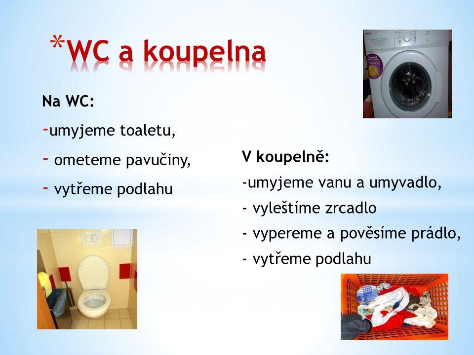 Na WC: - umyjeme toaletu, - ometeme pavučiny, - vytřeme podlahu V koupelně: -umyjeme vanu a umyvadlo, - vyleštíme zrcadlo - vypereme a pověsíme prádlo