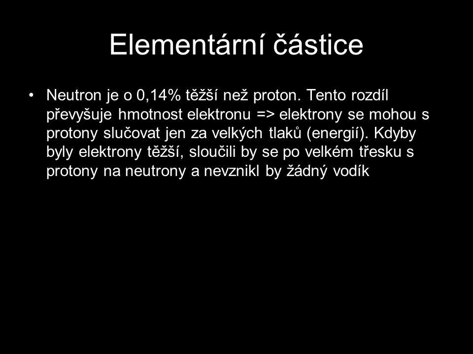 Elementární částice Neutron je o 0,14% těžší než proton. Tento rozdíl převyšuje hmotnost elektronu => elektrony se mohou s protony slučovat jen za vel