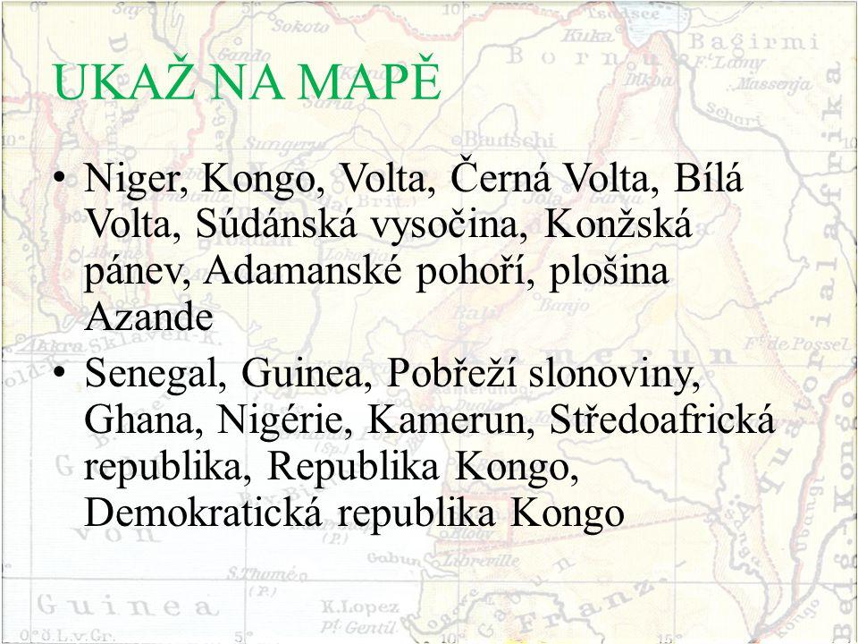 UKAŽ NA MAPĚ Niger, Kongo, Volta, Černá Volta, Bílá Volta, Súdánská vysočina, Konžská pánev, Adamanské pohoří, plošina Azande Senegal, Guinea, Pobřeží slonoviny, Ghana, Nigérie, Kamerun, Středoafrická republika, Republika Kongo, Demokratická republika Kongo