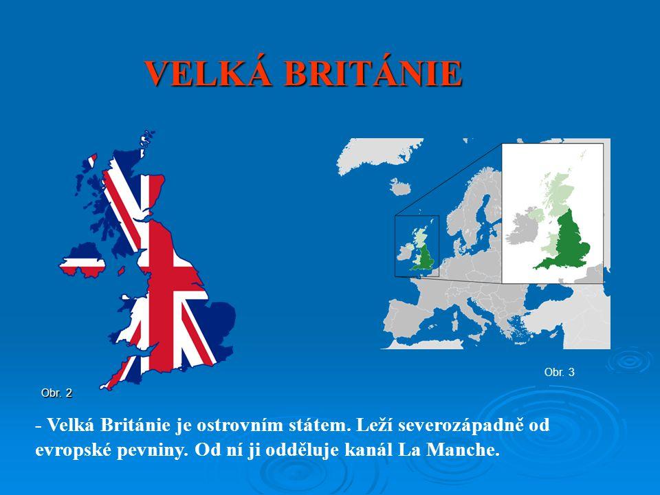 VELKÁ BRITÁNIE Obr. 2 Obr. 3 - Velká Británie je ostrovním státem. Leží severozápadně od evropské pevniny. Od ní ji odděluje kanál La Manche.