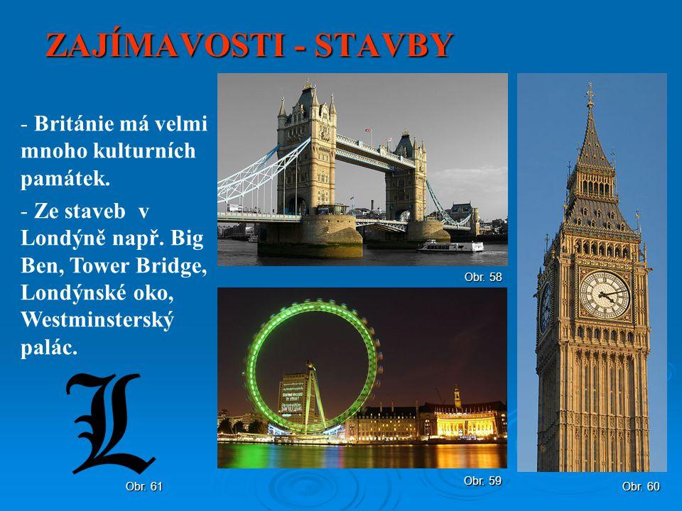 ZAJÍMAVOSTI - STAVBY - Británie má velmi mnoho kulturních památek. - Ze staveb v Londýně např. Big Ben, Tower Bridge, Londýnské oko, Westminsterský pa