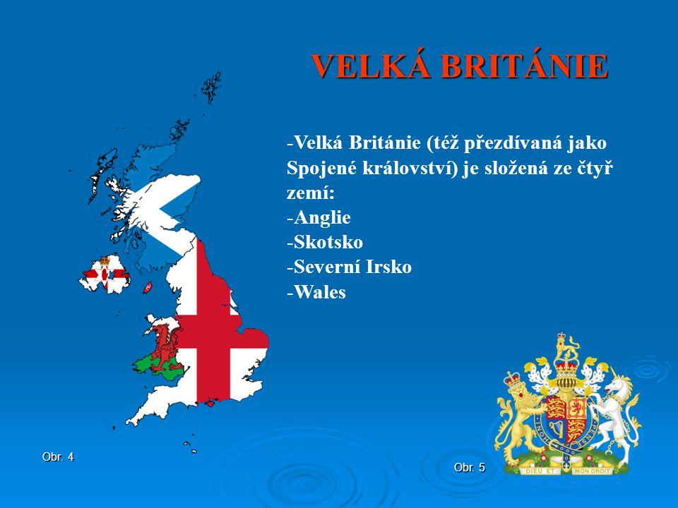 VELKÁ BRITÁNIE Obr. 4 -Velká Británie (též přezdívaná jako Spojené království) je složená ze čtyř zemí: -Anglie -Skotsko -Severní Irsko -Wales Obr. 5