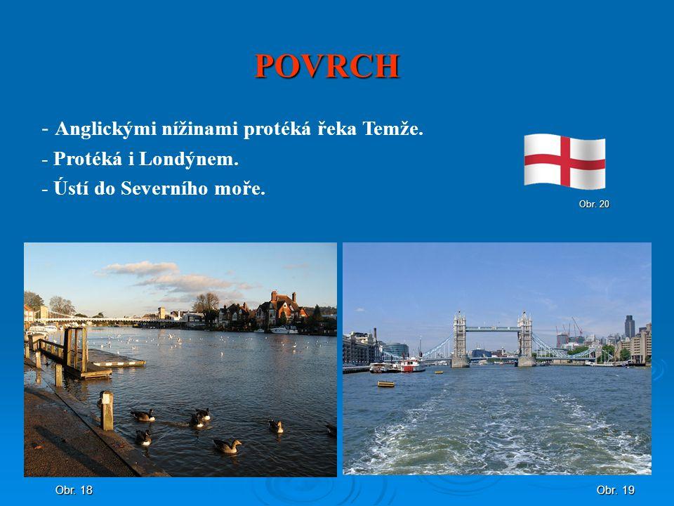 POVRCH Obr. 19 - Anglickými nížinami protéká řeka Temže. - Protéká i Londýnem. - Ústí do Severního moře. Obr. 18 Obr. 20
