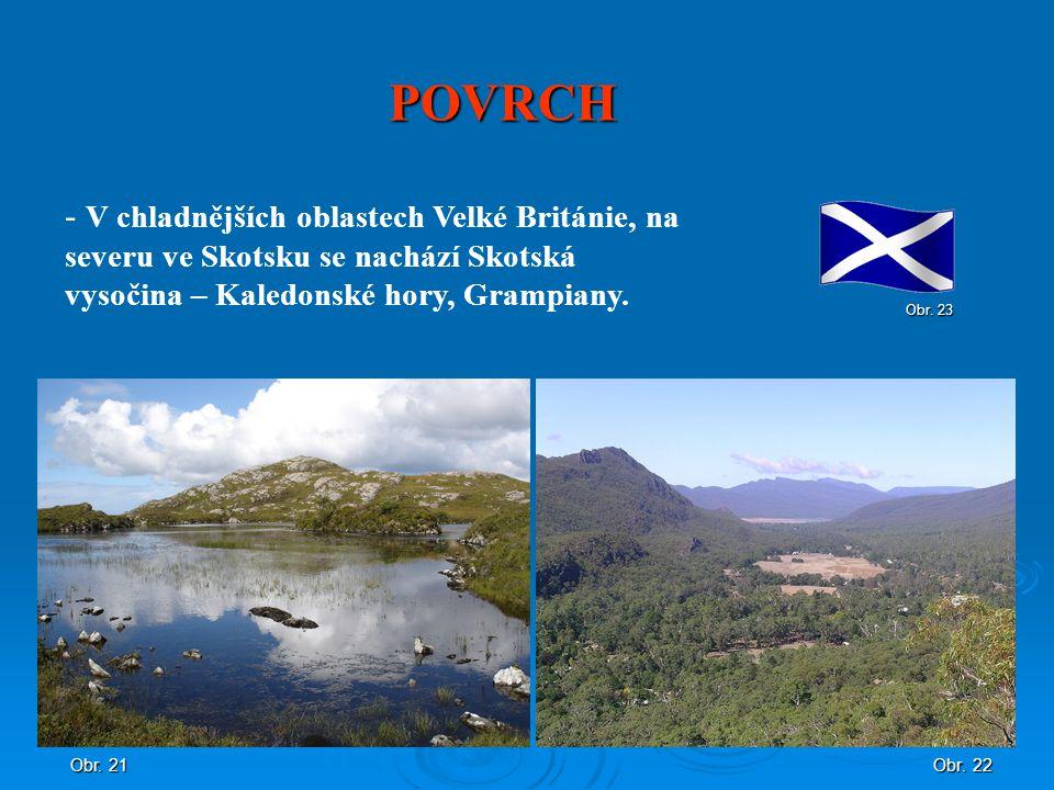 POVRCH Obr. 22 - V chladnějších oblastech Velké Británie, na severu ve Skotsku se nachází Skotská vysočina – Kaledonské hory, Grampiany. Obr. 21 Obr.