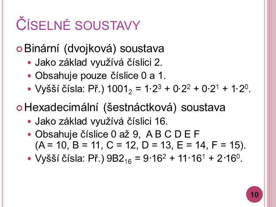 Č ÍSELNÉ SOUSTAVY Binární (dvojková) soustava Jako základ využívá číslici 2. Obsahuje pouze číslice 0 a 1. Vyšší čísla: Př.) 1001 2 = 1 2 3 + 0 2 2 +