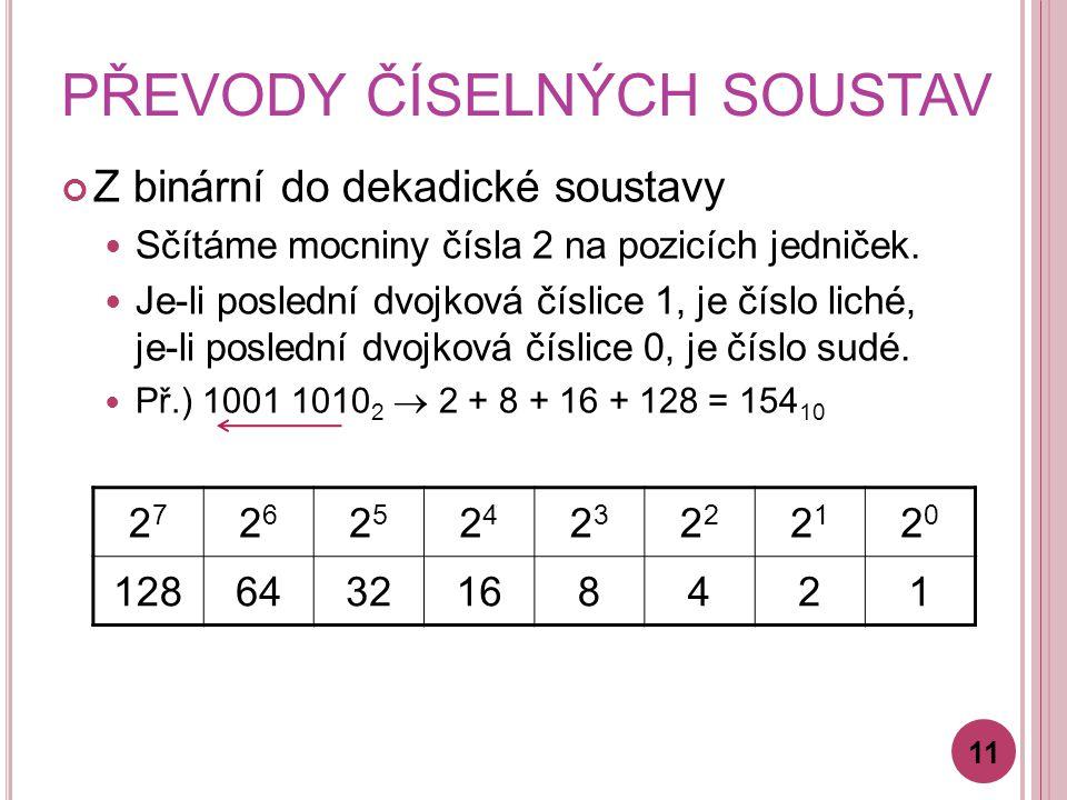 PŘEVODY ČÍSELNÝCH SOUSTAV Z binární do dekadické soustavy Sčítáme mocniny čísla 2 na pozicích jedniček. Je-li poslední dvojková číslice 1, je číslo li