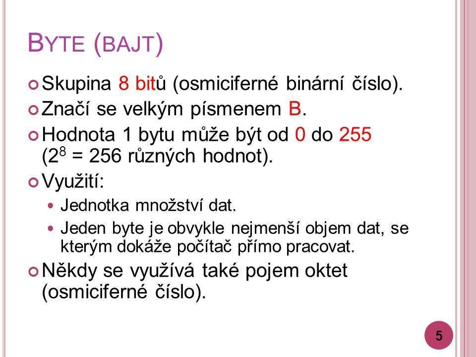 B YTE ( BAJT ) Skupina 8 bitů (osmiciferné binární číslo). Značí se velkým písmenem B. Hodnota 1 bytu může být od 0 do 255 (2 8 = 256 různých hodnot).