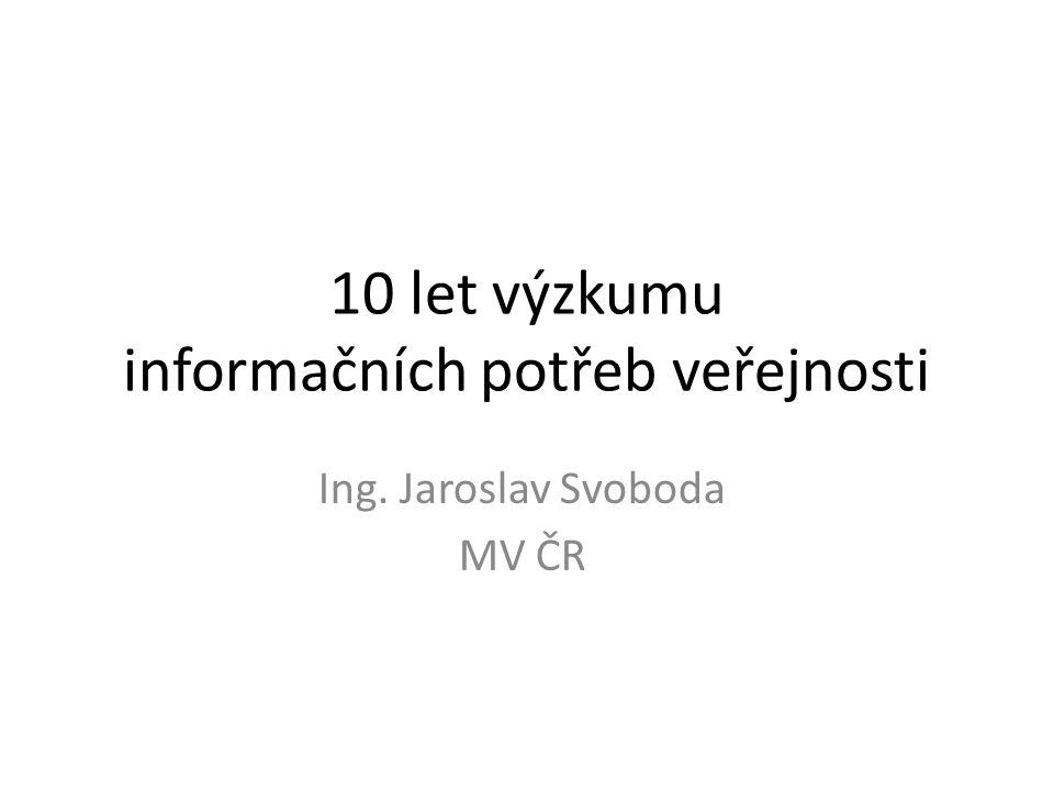 10 let výzkumu informačních potřeb veřejnosti Ing. Jaroslav Svoboda MV ČR