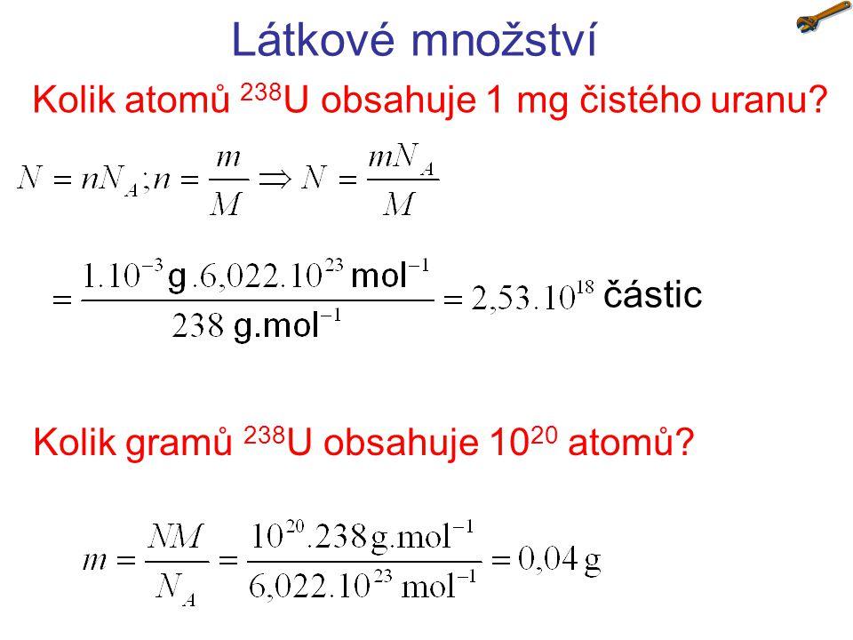 Látkové množství Kolik atomů 238 U obsahuje 1 mg čistého uranu? částic Kolik gramů 238 U obsahuje 10 20 atomů?
