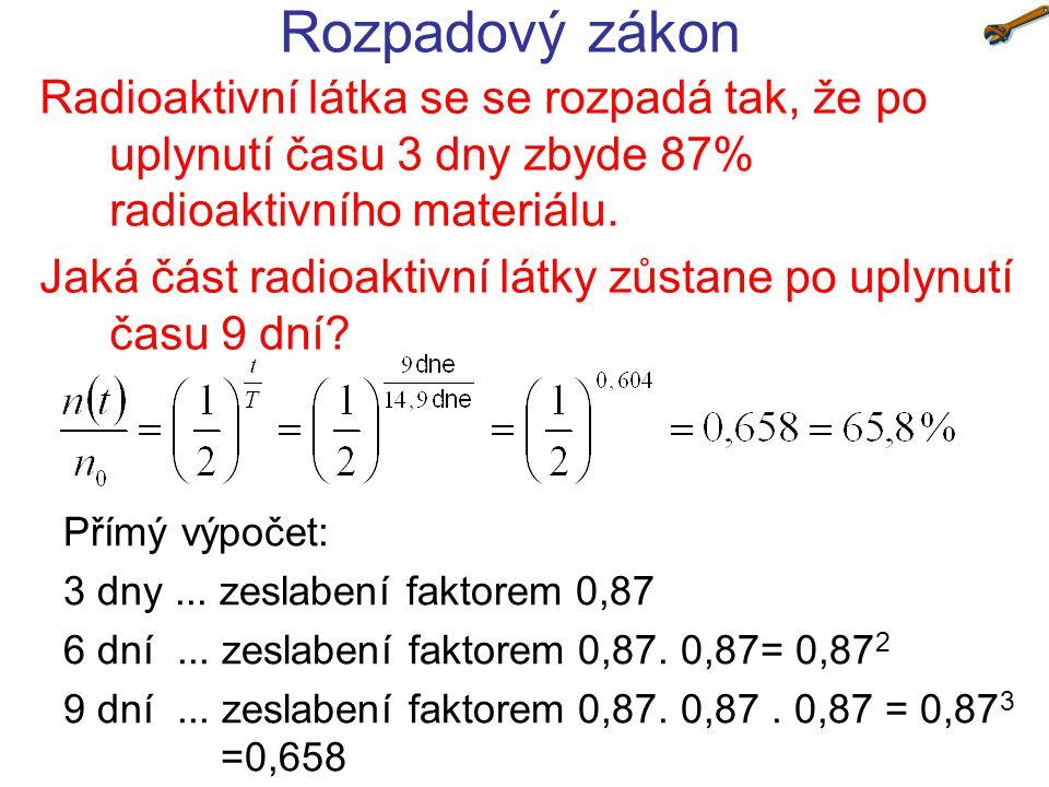 Rozpadový zákon Radioaktivní látka se se rozpadá tak, že po uplynutí času 3 dny zbyde 87% radioaktivního materiálu. Jaká část radioaktivní látky zůsta