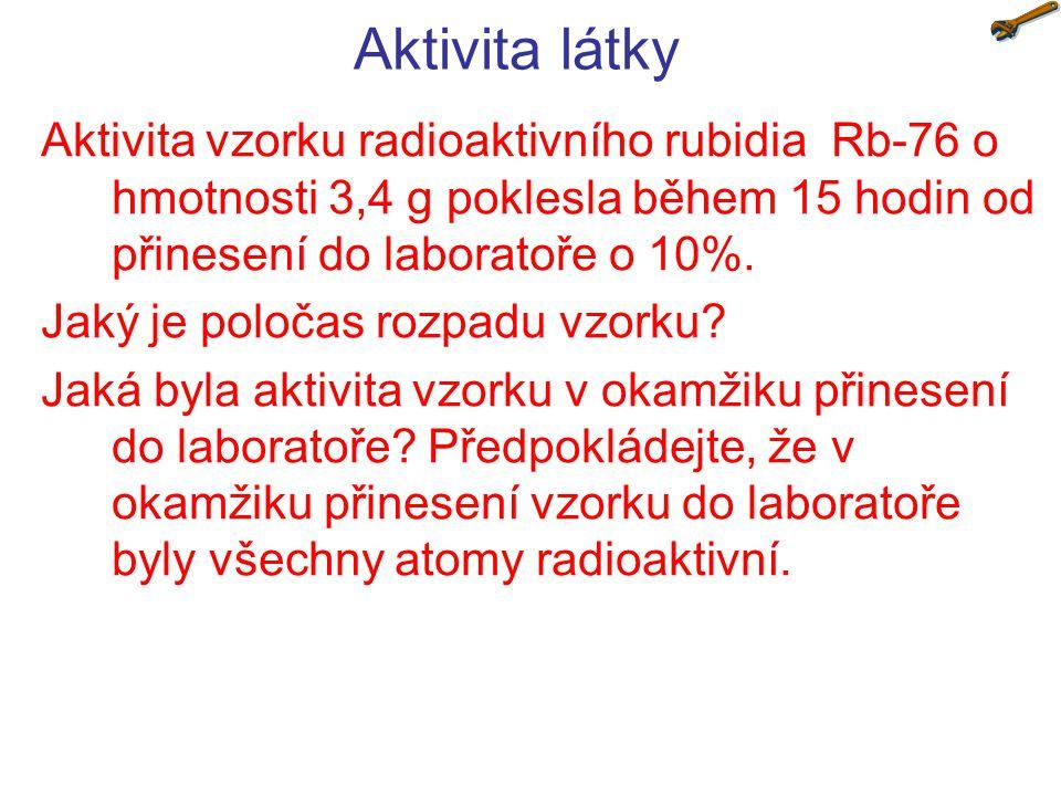 Aktivita látky Aktivita vzorku radioaktivního rubidia Rb-76 o hmotnosti 3,4 g poklesla během 15 hodin od přinesení do laboratoře o 10%. Jaký je poloča