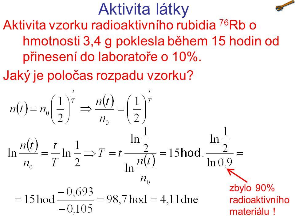 Aktivita vzorku radioaktivního rubidia 76 Rb o hmotnosti 3,4 g poklesla během 15 hodin od přinesení do laboratoře o 10%. Jaký je poločas rozpadu vzork
