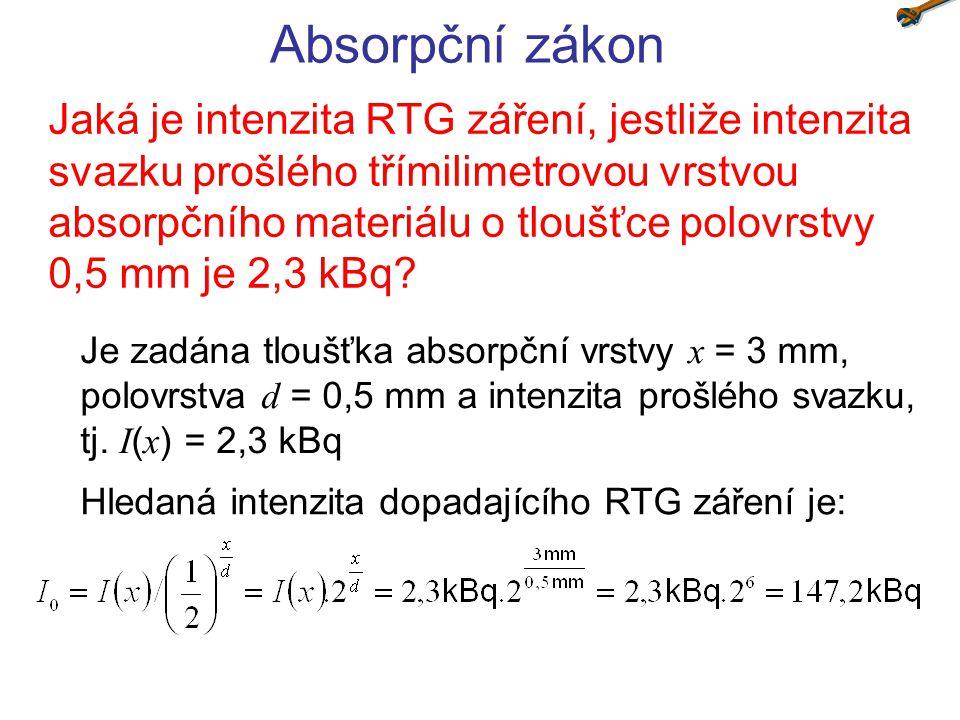 Absorpční zákon Jaká je intenzita RTG záření, jestliže intenzita svazku prošlého třímilimetrovou vrstvou absorpčního materiálu o tloušťce polovrstvy 0
