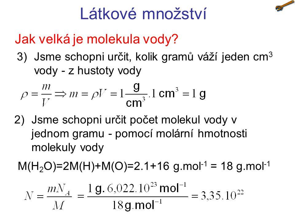 Látkové množství Jak velká je molekula vody? 2)Jsme schopni určit počet molekul vody v jednom gramu - pomocí molární hmotnosti molekuly vody 3)Jsme sc