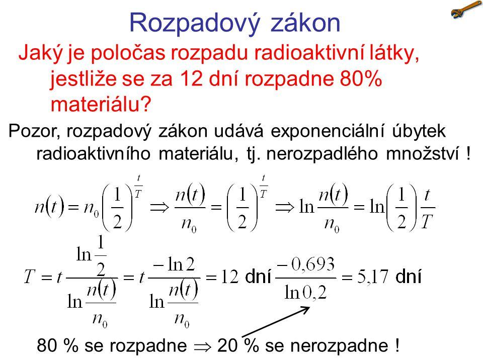 Rozpadový zákon Jaký je poločas rozpadu radioaktivní látky, jestliže se za 12 dní rozpadne 80% materiálu? Pozor, rozpadový zákon udává exponenciální ú