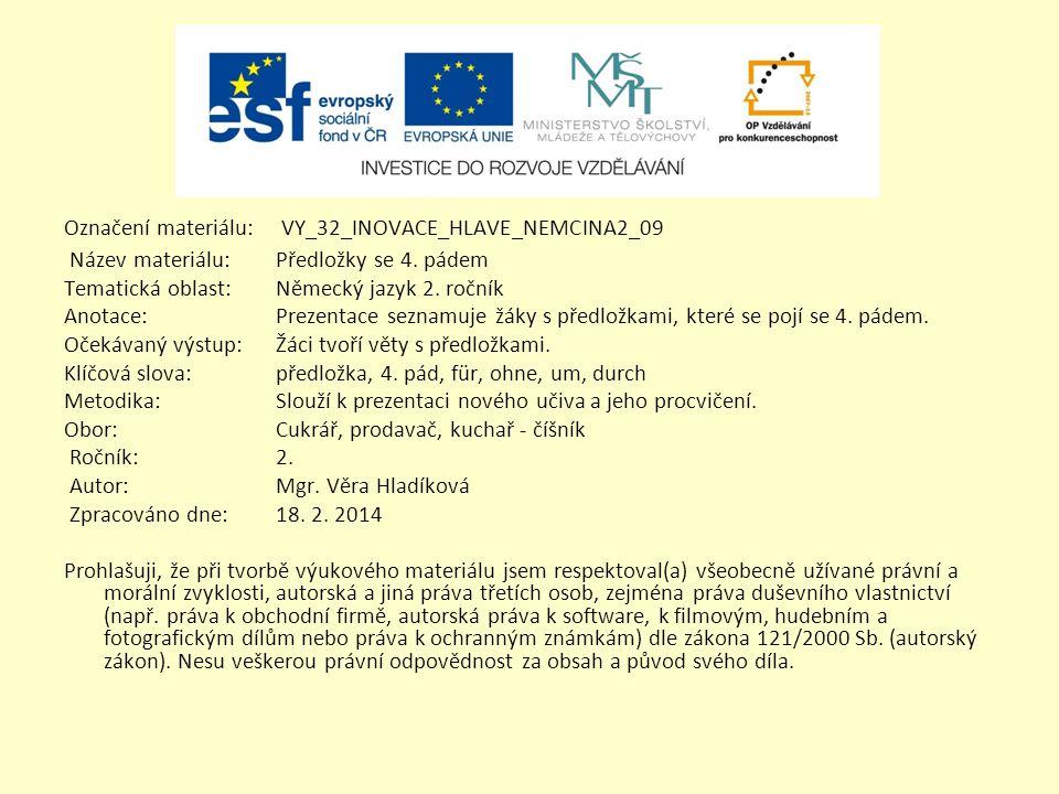Označení materiálu: VY_32_INOVACE_HLAVE_NEMCINA2_09 Název materiálu:Předložky se 4. pádem Tematická oblast:Německý jazyk 2. ročník Anotace:Prezentace