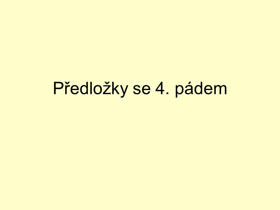 durch = skrz für = pro, za gegen = proti ohne = bez um = o