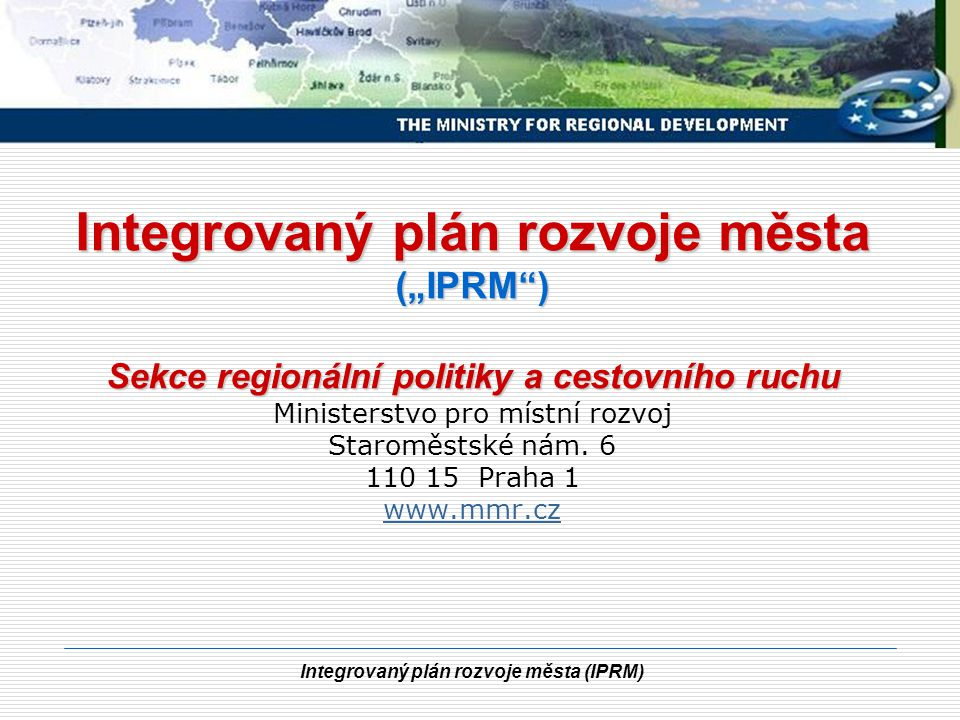 Integrovaný plán rozvoje města (IPRM) Integrovaný plán rozvoje města Nástroj pro koordinaci urbánní politiky - zajištění synergie intervencí do měst.