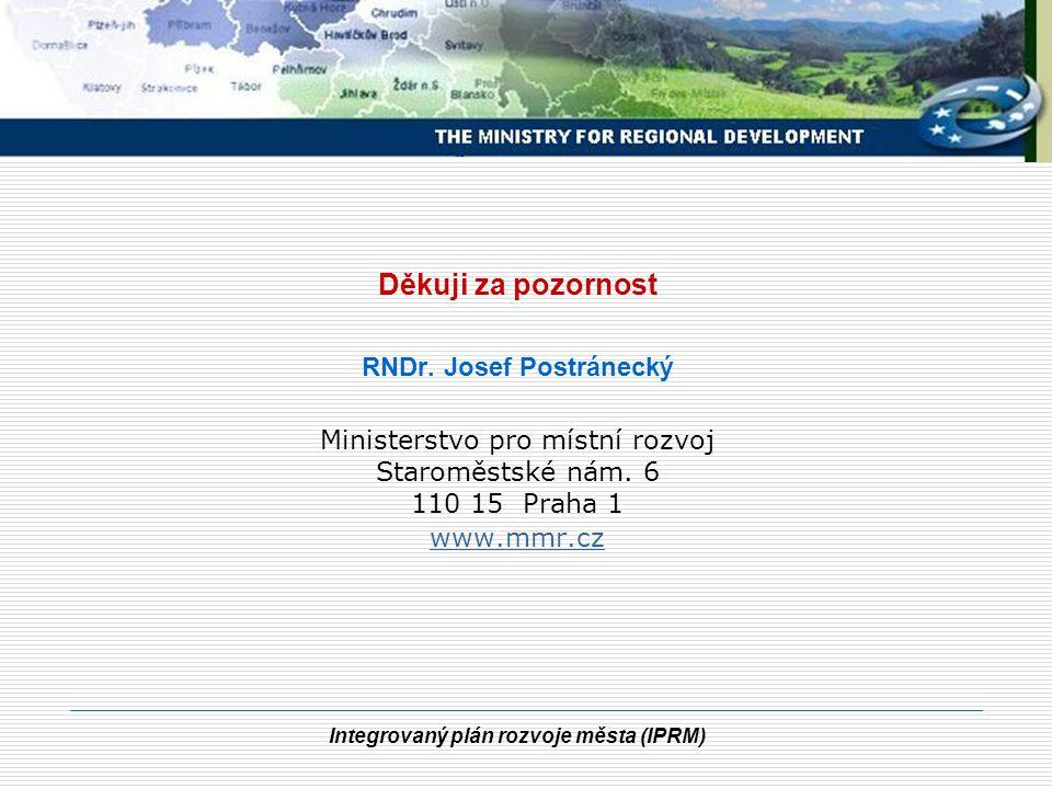 Integrovaný plán rozvoje města (IPRM) Děkuji za pozornost RNDr. Josef Postránecký Ministerstvo pro místní rozvoj Staroměstské nám. 6 110 15 Praha 1 ww