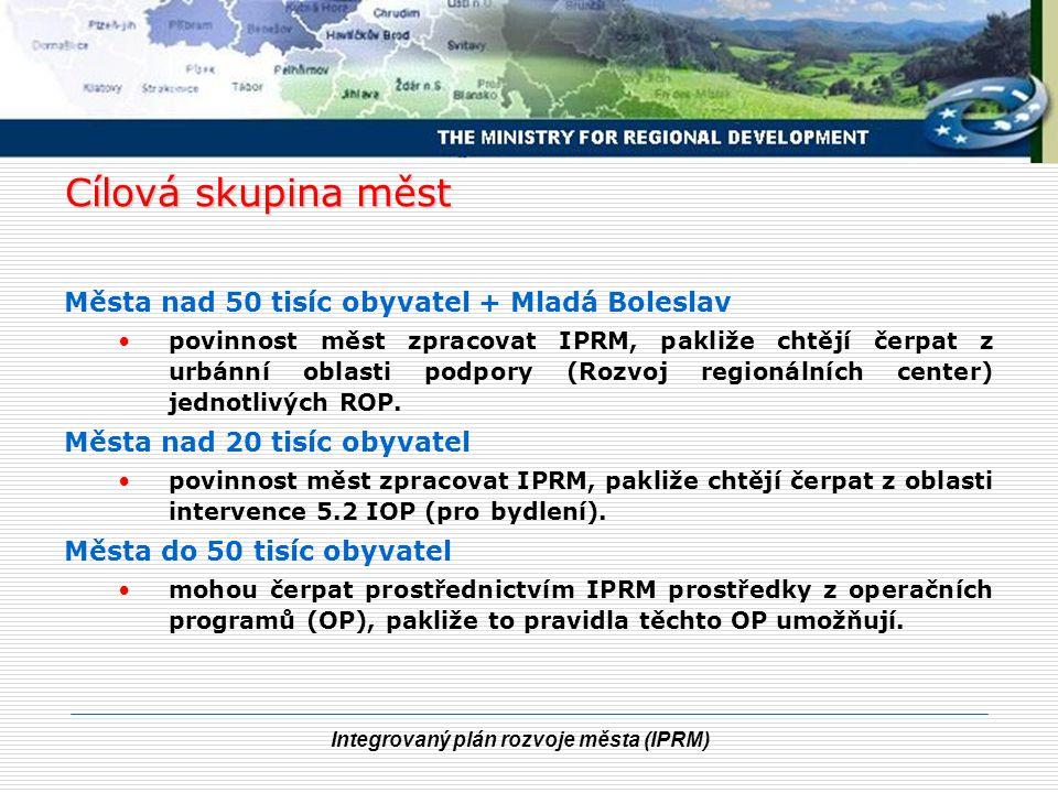 Integrovaný plán rozvoje města (IPRM) Cílová skupina měst Města nad 50 tisíc obyvatel + Mladá Boleslav povinnost měst zpracovat IPRM, pakliže chtějí čerpat z urbánní oblasti podpory (Rozvoj regionálních center) jednotlivých ROP.