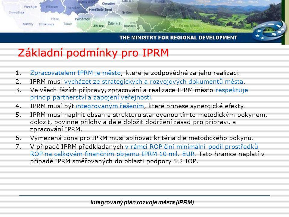 Integrovaný plán rozvoje města (IPRM) Základní podmínky pro IPRM 1.Zpracovatelem IPRM je město, které je zodpovědné za jeho realizaci. 2.IPRM musí vyc