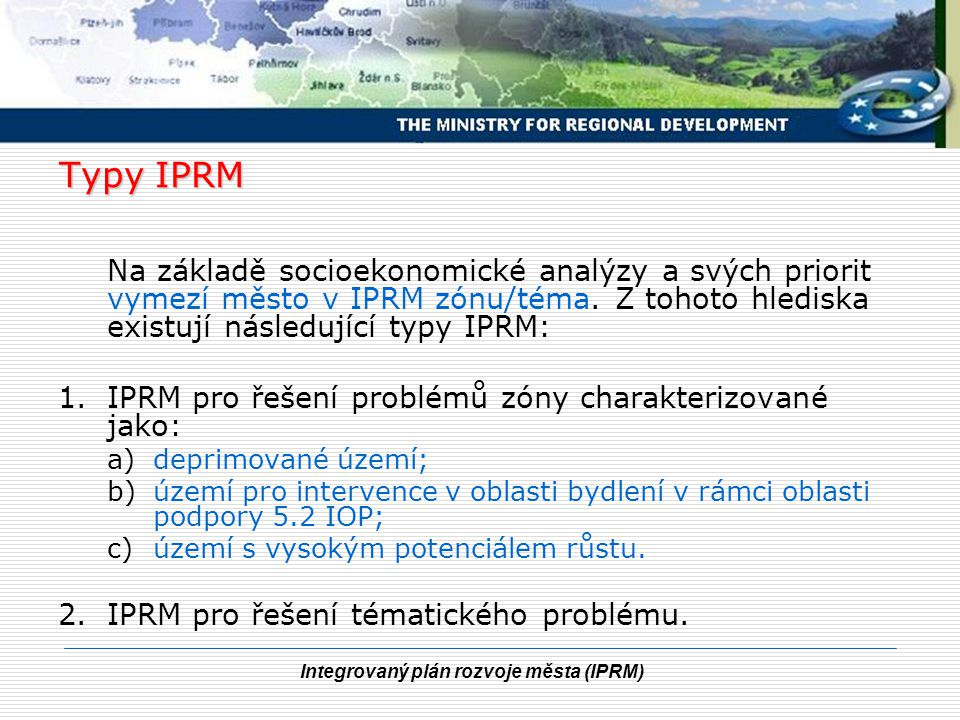 Integrovaný plán rozvoje města (IPRM) Zónový/tématický přístup IPRM se musí zabývat přínosem v rámci alespoň 3 ze 6 prioritních oblastí (ekonomický rozvoj, sociální integrace, životní prostředí, přitažlivá města, dostupnost a mobilita, správa věcí veřejných).