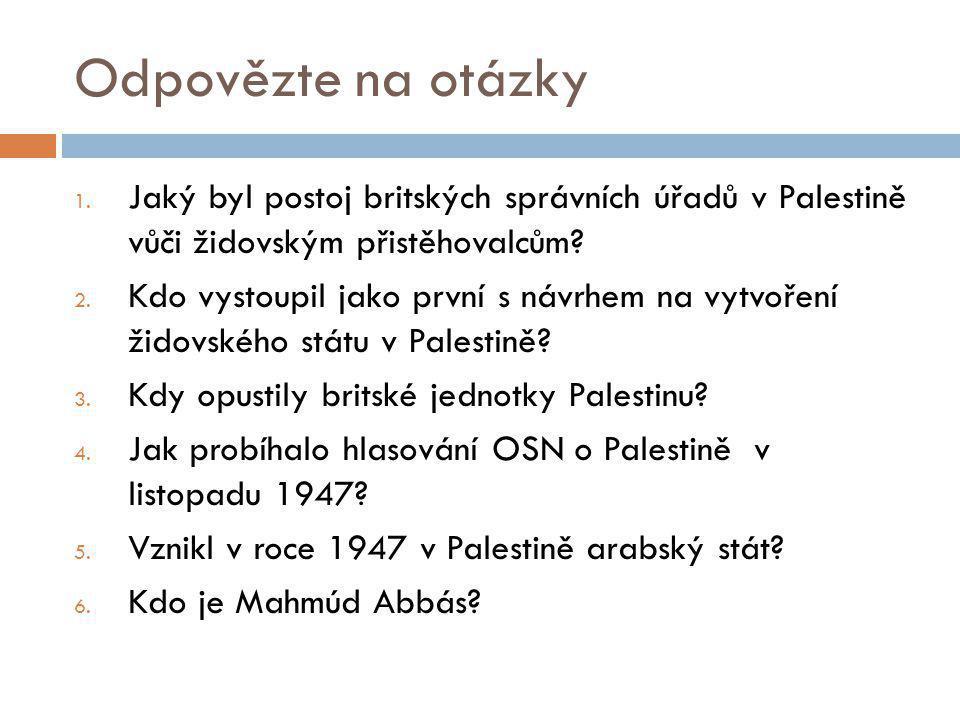 Odpovězte na otázky 1. Jaký byl postoj britských správních úřadů v Palestině vůči židovským přistěhovalcům? 2. Kdo vystoupil jako první s návrhem na v