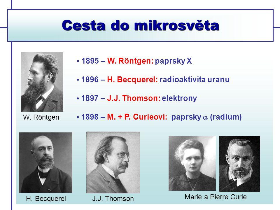 Cesta do mikrosvěta 1895 – W. Röntgen: paprsky X 1896 – H. Becquerel: radioaktivita uranu 1897 – J.J. Thomson: elektrony 1898 – M. + P. Curieovi: papr