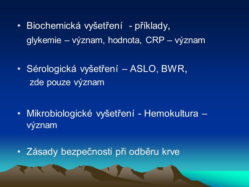 Biochemická vyšetření - příklady, glykemie – význam, hodnota, CRP – význam Sérologická vyšetření – ASLO, BWR, zde pouze význam Mikrobiologické vyšetření - Hemokultura – význam Zásady bezpečnosti při odběru krve