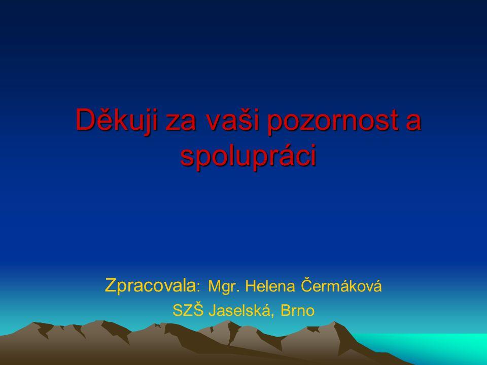 Děkuji za vaši pozornost a spolupráci Zpracovala : Mgr. Helena Čermáková SZŠ Jaselská, Brno