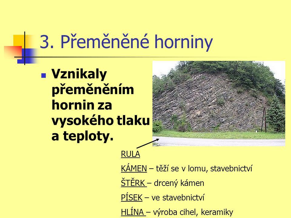 3. Přeměněné horniny Vznikaly přeměněním hornin za vysokého tlaku a teploty. RULA KÁMEN – těží se v lomu, stavebnictví ŠTĚRK – drcený kámen PÍSEK – ve