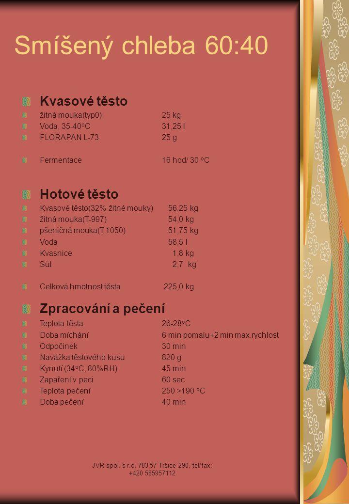 JVR spol. s r.o. 783 57 Tršice 290, tel/fax: +420 585957112 Smíšený chleba 60:40 Kvasové těsto žitná mouka(typ0)25 kg Voda, 35-40 o C31,25 l FLORAPAN