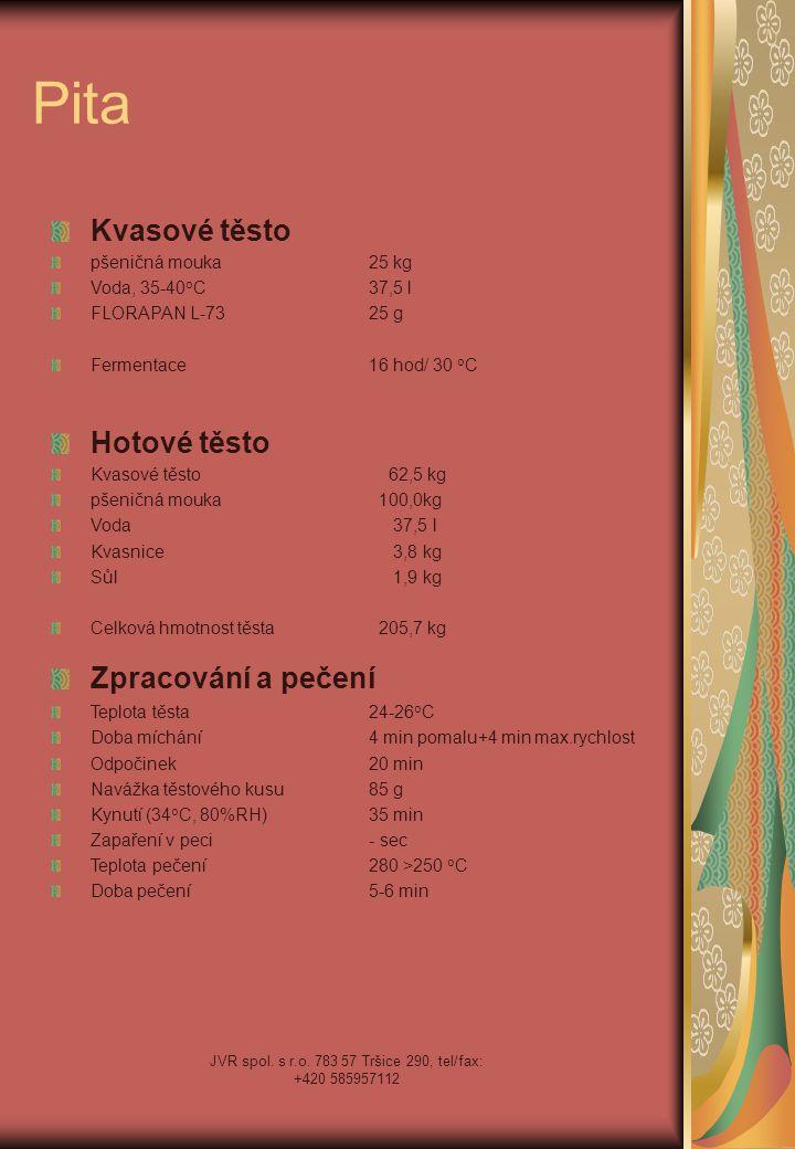 JVR spol. s r.o. 783 57 Tršice 290, tel/fax: +420 585957112 Pita Kvasové těsto pšeničná mouka25 kg Voda, 35-40 o C37,5 l FLORAPAN L-7325 g Fermentace1