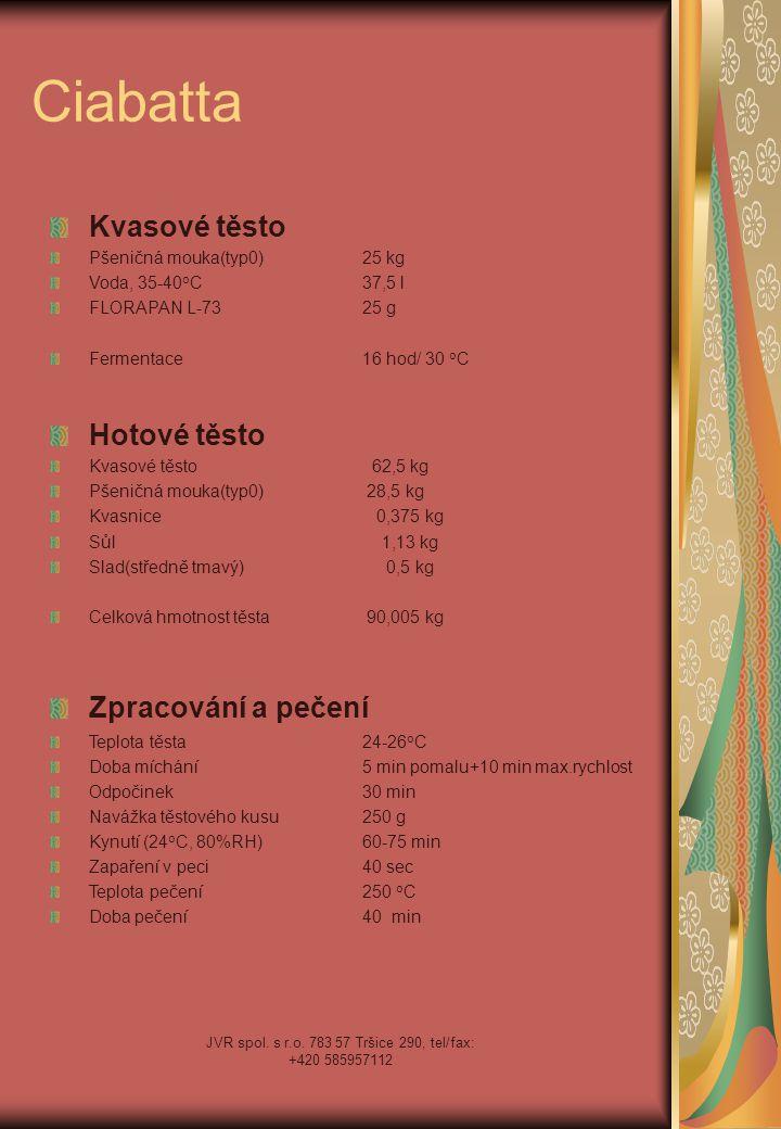 JVR spol. s r.o. 783 57 Tršice 290, tel/fax: +420 585957112 Ciabatta Kvasové těsto Pšeničná mouka(typ0)25 kg Voda, 35-40 o C37,5 l FLORAPAN L-7325 g F