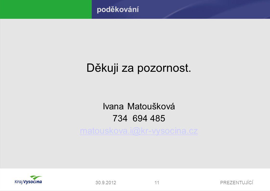 PREZENTUJÍCÍ1130.9.2012 poděkování Děkuji za pozornost. Ivana Matoušková 734 694 485 matouskova.i@kr-vysocina.cz