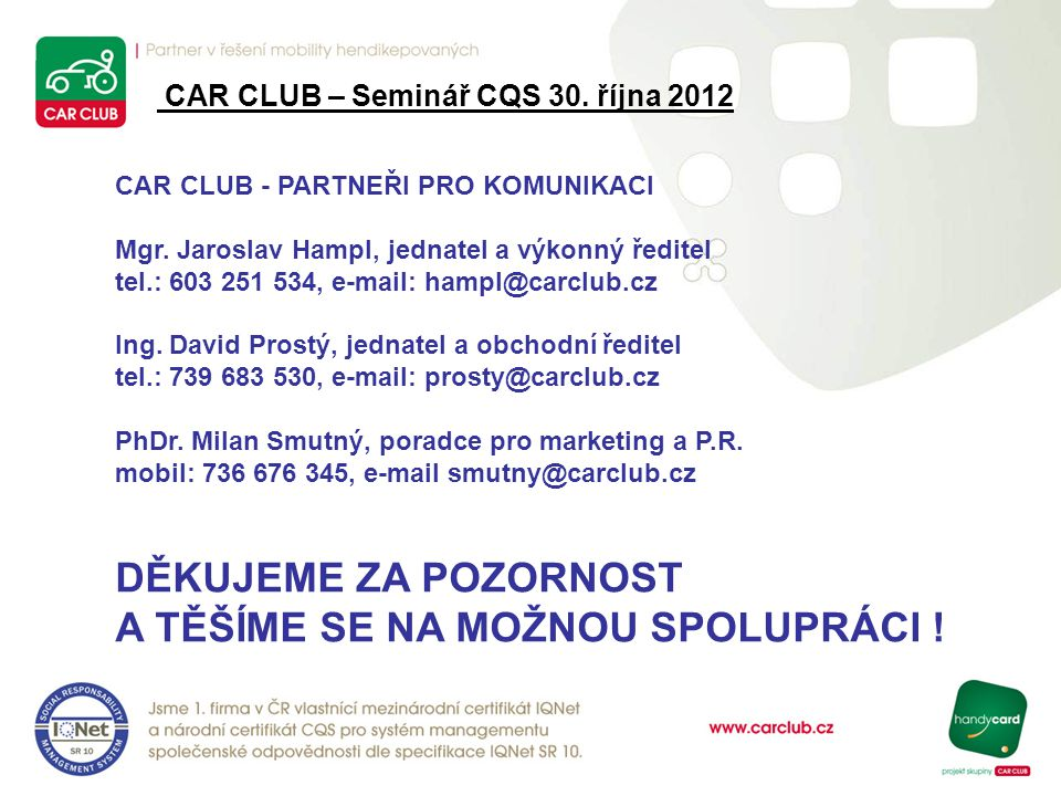 CAR CLUB - PARTNEŘI PRO KOMUNIKACI Mgr. Jaroslav Hampl, jednatel a výkonný ředitel tel.: 603 251 534, e-mail: hampl@carclub.cz Ing. David Prostý, jedn