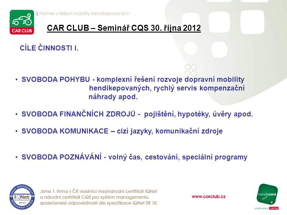 CAR CLUB – Seminář CQS 30. října 2012 CÍLE ČINNOSTI I. SVOBODA POHYBU - komplexní řešení rozvoje dopravní mobility hendikepovaných, rychlý servis komp
