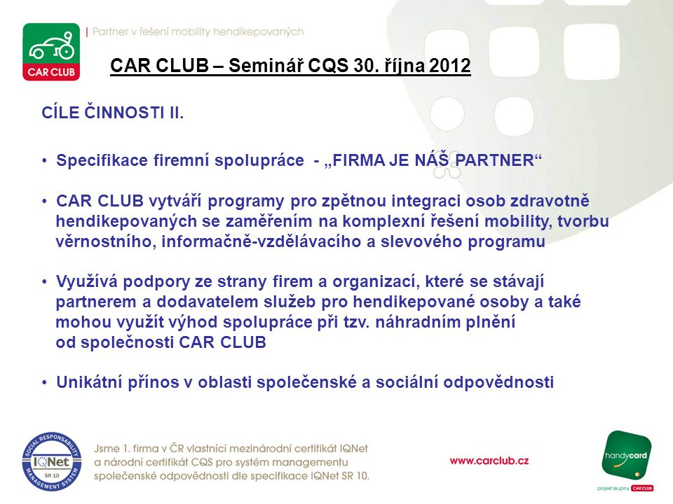 """CAR CLUB – Seminář CQS 30. října 2012 CÍLE ČINNOSTI II. Specifikace firemní spolupráce - """"FIRMA JE NÁŠ PARTNER"""" CAR CLUB vytváří programy pro zpětnou"""