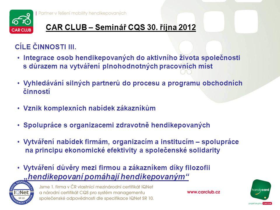 CAR CLUB – Seminář CQS 30. října 2012 CÍLE ČINNOSTI III. Integrace osob hendikepovaných do aktivního života společnosti s důrazem na vytváření plnohod
