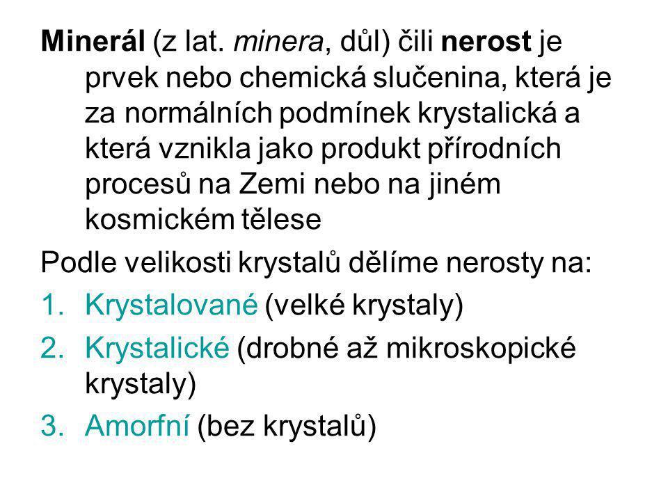 Minerál (z lat. minera, důl) čili nerost je prvek nebo chemická slučenina, která je za normálních podmínek krystalická a která vznikla jako produkt př