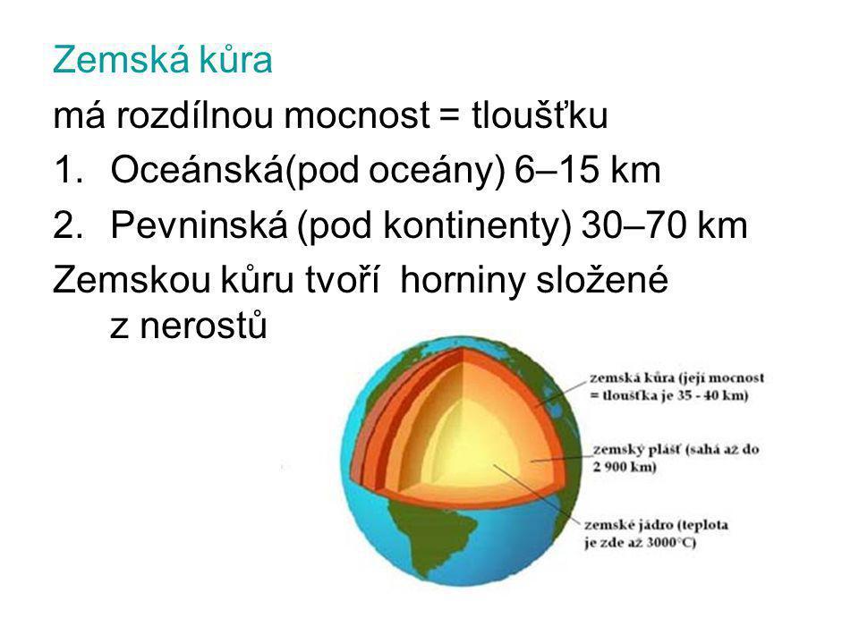 Zemská kůra má rozdílnou mocnost = tloušťku 1.Oceánská(pod oceány) 6–15 km 2.Pevninská (pod kontinenty) 30–70 km Zemskou kůru tvoří horniny složené z