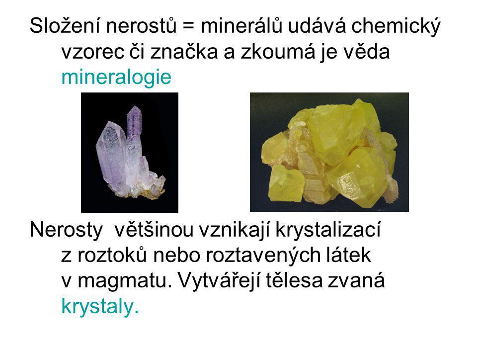 Složení nerostů = minerálů udává chemický vzorec či značka a zkoumá je věda mineralogie Nerosty většinou vznikají krystalizací z roztoků nebo roztaven