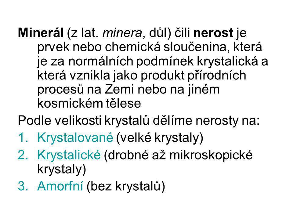 Minerál (z lat. minera, důl) čili nerost je prvek nebo chemická sloučenina, která je za normálních podmínek krystalická a která vznikla jako produkt p