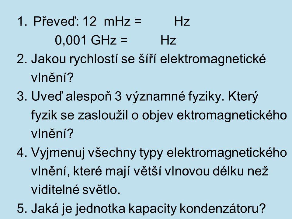 1.Převeď: 12 mHz = Hz 0,001 GHz = Hz 2. Jakou rychlostí se šíří elektromagnetické vlnění? 3. Uveď alespoň 3 významné fyziky. Který fyzik se zasloužil
