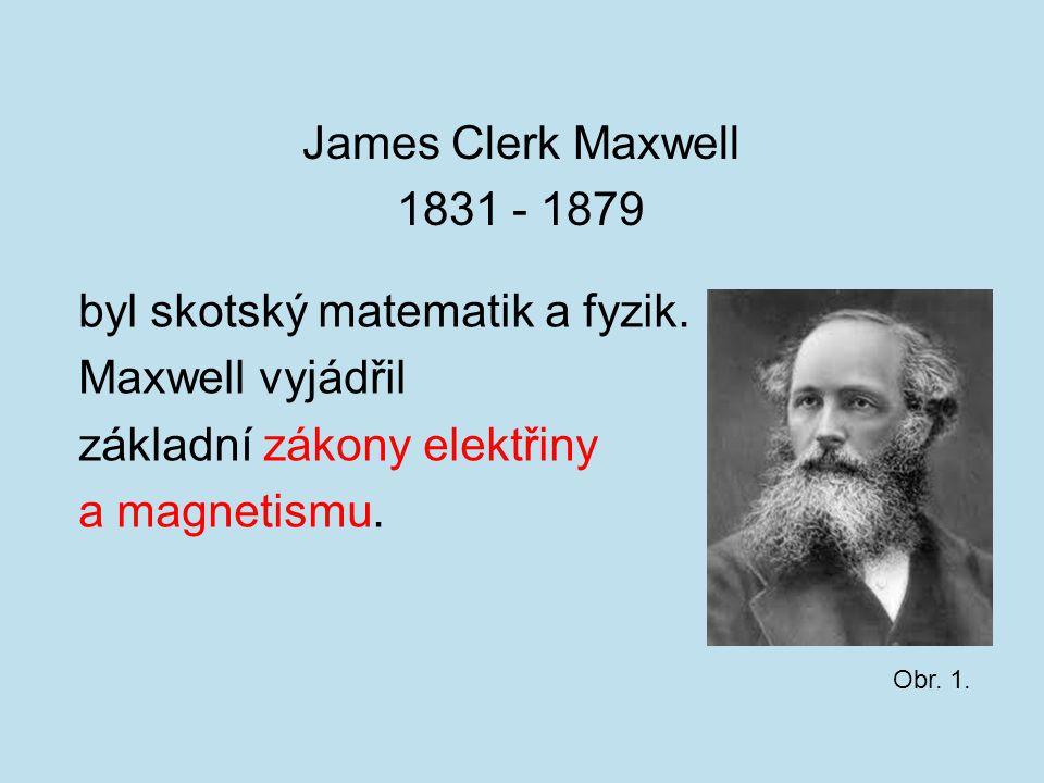 James Clerk Maxwell 1831 - 1879 byl skotský matematik a fyzik. Maxwell vyjádřil základní zákony elektřiny a magnetismu. Obr. 1.