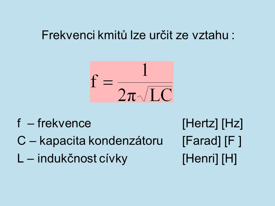 Frekvenci kmitů lze určit ze vztahu : f – frekvence[Hertz] [Hz] C – kapacita kondenzátoru [Farad] [F ] L – indukčnost cívky [Henri] [H]
