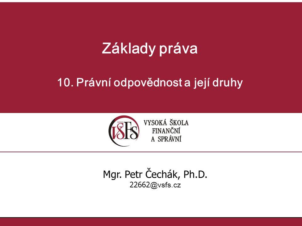 Základy práva 10. Právní odpovědnost a její druhy Mgr. Petr Čechák, Ph.D. 22662 @vsfs.cz
