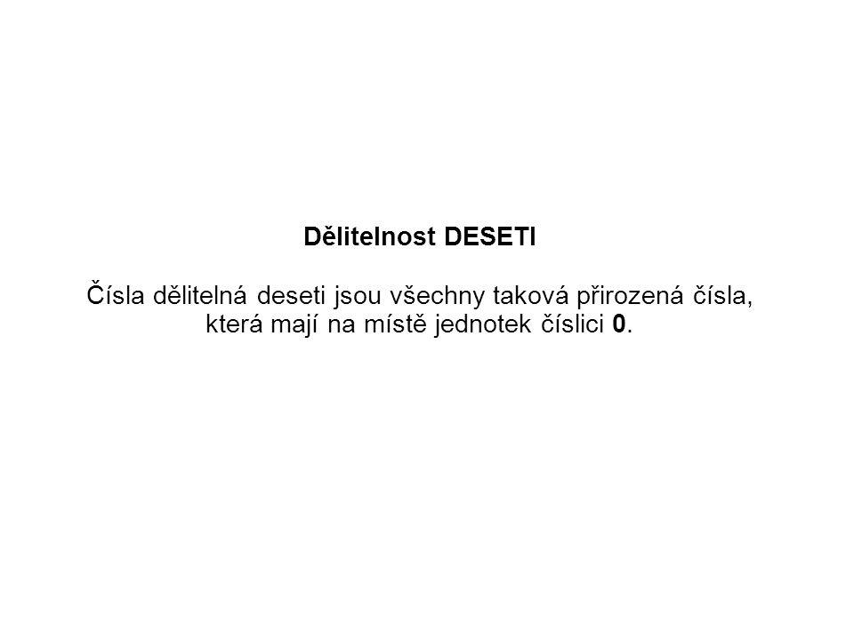 Dělitelnost DESETI Čísla dělitelná deseti jsou všechny taková přirozená čísla, která mají na místě jednotek číslici 0.