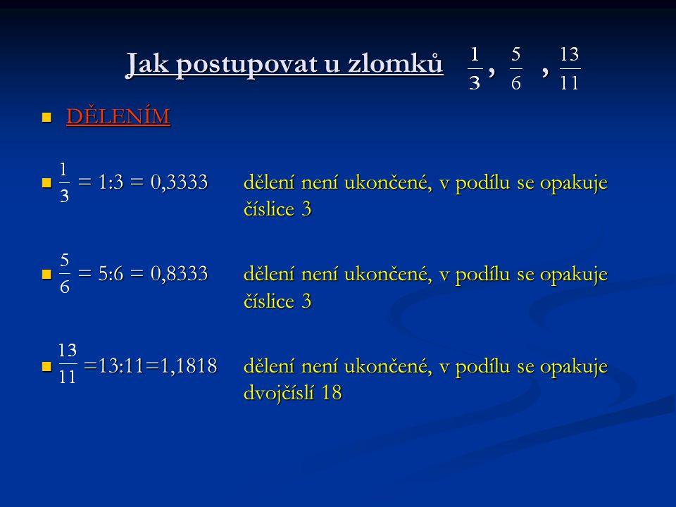 Jak postupovat u zlomků,, DĚLENÍM DĚLENÍM = 1:3 = 0,3333dělení není ukončené, v podílu se opakuje číslice 3 = 1:3 = 0,3333dělení není ukončené, v podí