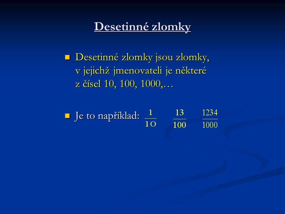 Desetinné zlomky Desetinné zlomky jsou zlomky, v jejichž jmenovateli je některé z čísel 10, 100, 1000,… Desetinné zlomky jsou zlomky, v jejichž jmenov
